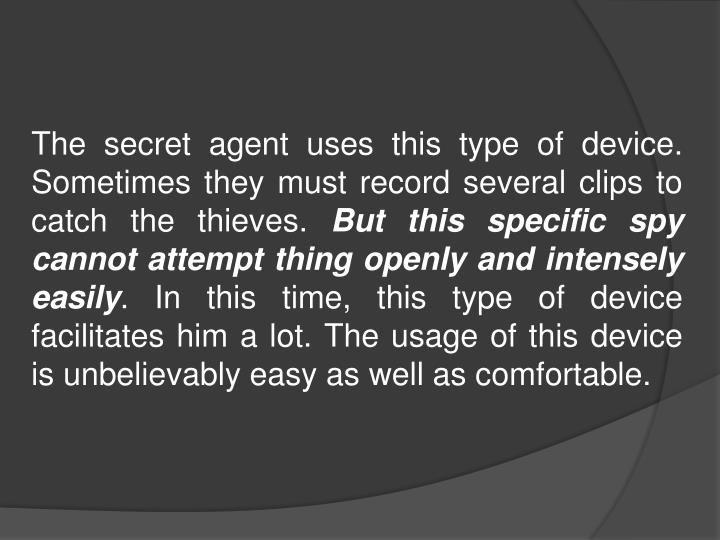The secret agent uses this type of device. Sometimes they must record several clips to catch the thieves.