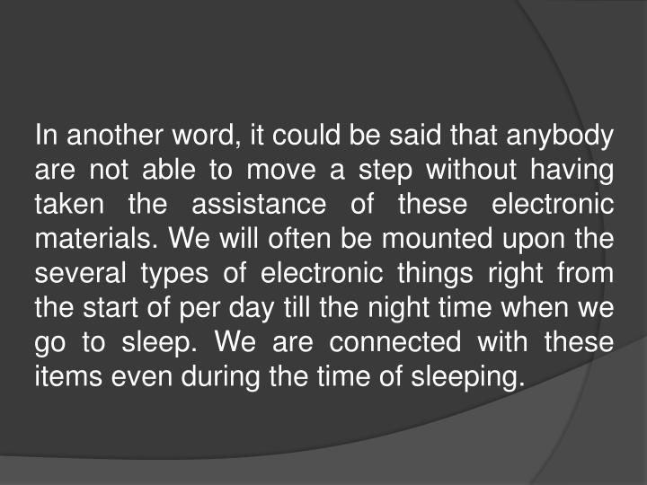 In another word, it could be said that anybody are not able to move a step without having taken the assistance of these electronic materials. We will often be mounted upon the several types of electronic things right from the start of per day till the night time when we go to sleep. We are connected with these items even during the time of sleeping.
