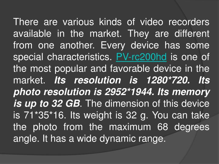 There are various kinds of video recorders available in the market. They are different from one another. Every device has some special characteristics.