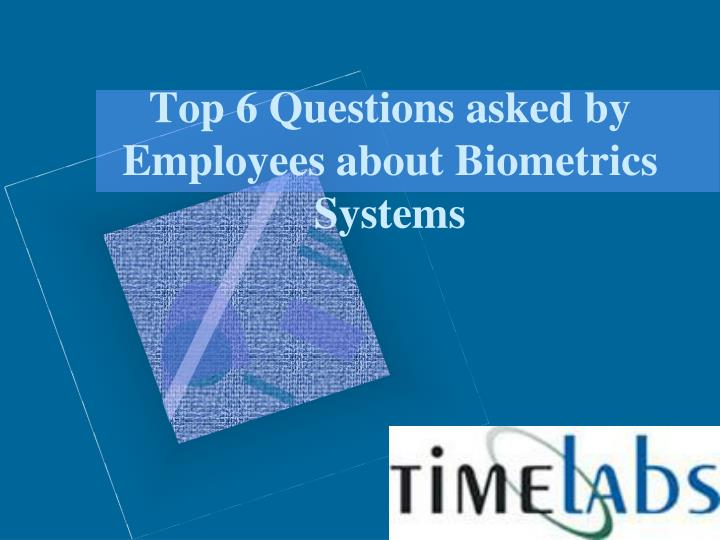 top 6 questions asked by employees about biometrics s ystems n.