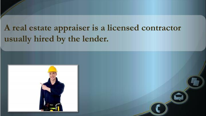 A real estate appraiser is a licensed contractor usually hired by the lender.