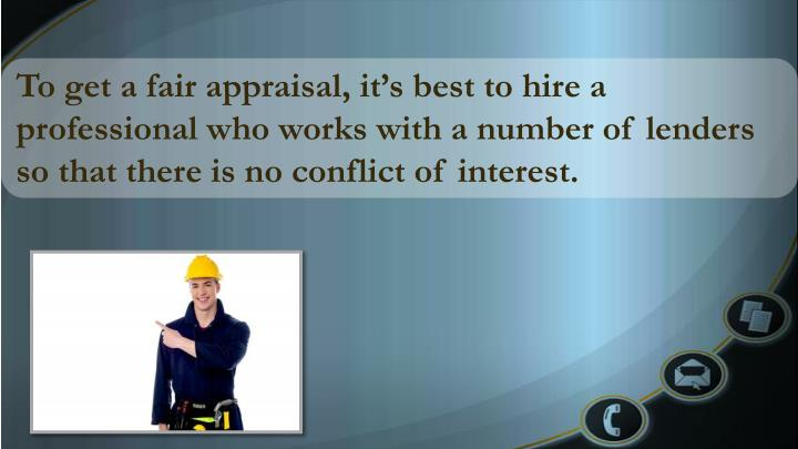 To get a fair appraisal, it's best to hire a professional who works with a number of lenders so that there is no conflict of interest.