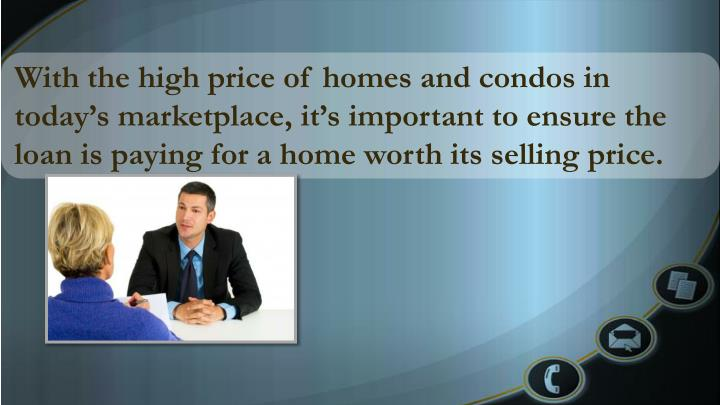 With the high price of homes and condos in today's marketplace, it's important to ensure the loan is paying for a home worth its selling price.