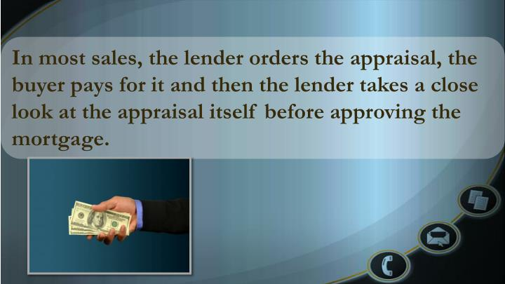 In most sales, the lender orders the appraisal, the buyer pays for it and then the lender takes a close look at the appraisal itself before approving the mortgage.