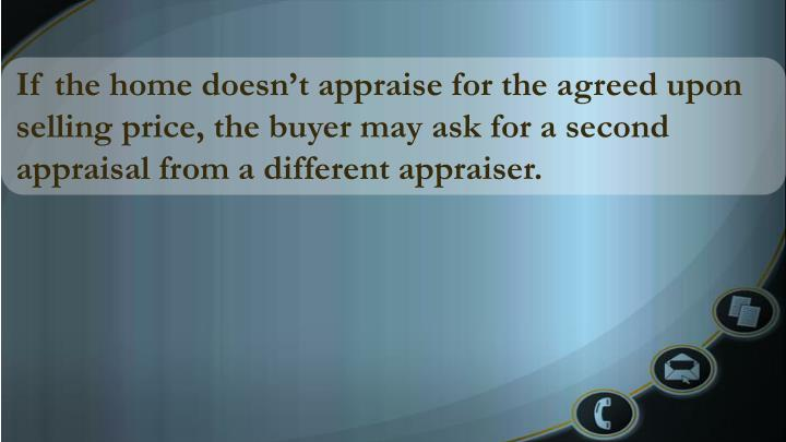 If the home doesn't appraise for the agreed upon selling price, the buyer may ask for a second appraisal from a different appraiser.