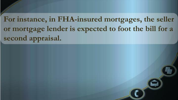 For instance, in FHA-insured mortgages, the seller or mortgage lender is expected to foot the bill for a second appraisal.