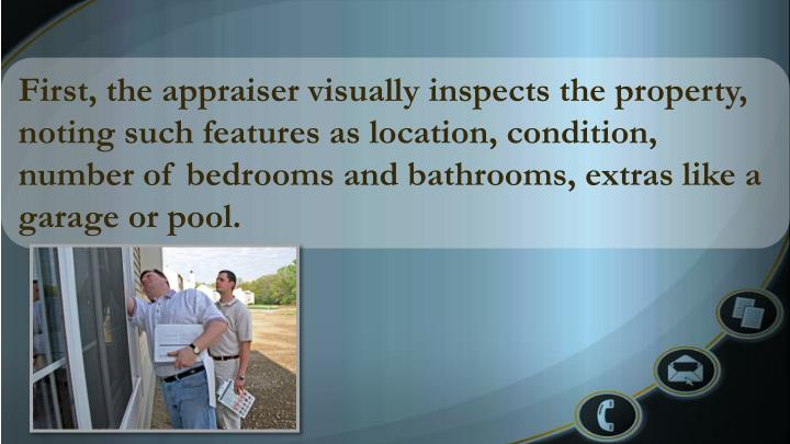 First, the appraiser visually inspects the property, noting such features as location, condition, number of bedrooms and bathrooms, extras like a garage or pool.