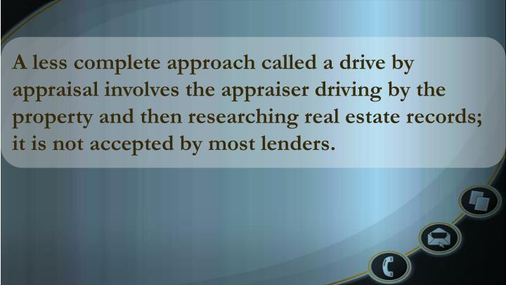 A less complete approach called a drive by appraisal involves the appraiser driving by the property and then researching real estate records; it is not accepted by most lenders.