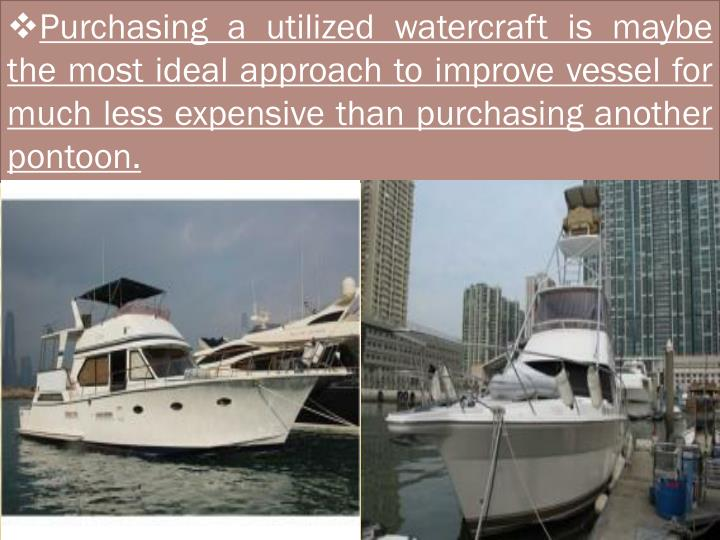 Purchasing a utilized watercraft is maybe the most ideal approach to improve vessel for much less expensive than purchasing another pontoon.