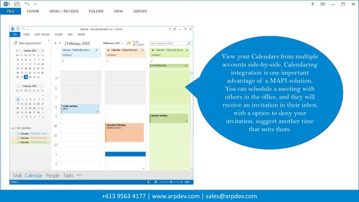 View your Calendars from multiple accounts side-by-side. Calendaring integration is one important advantage of a MAPI solution. You can schedule a meeting with others in the office, and they will receive an invitation in their inbox with a option to deny your invitation, suggest another time that suits them.