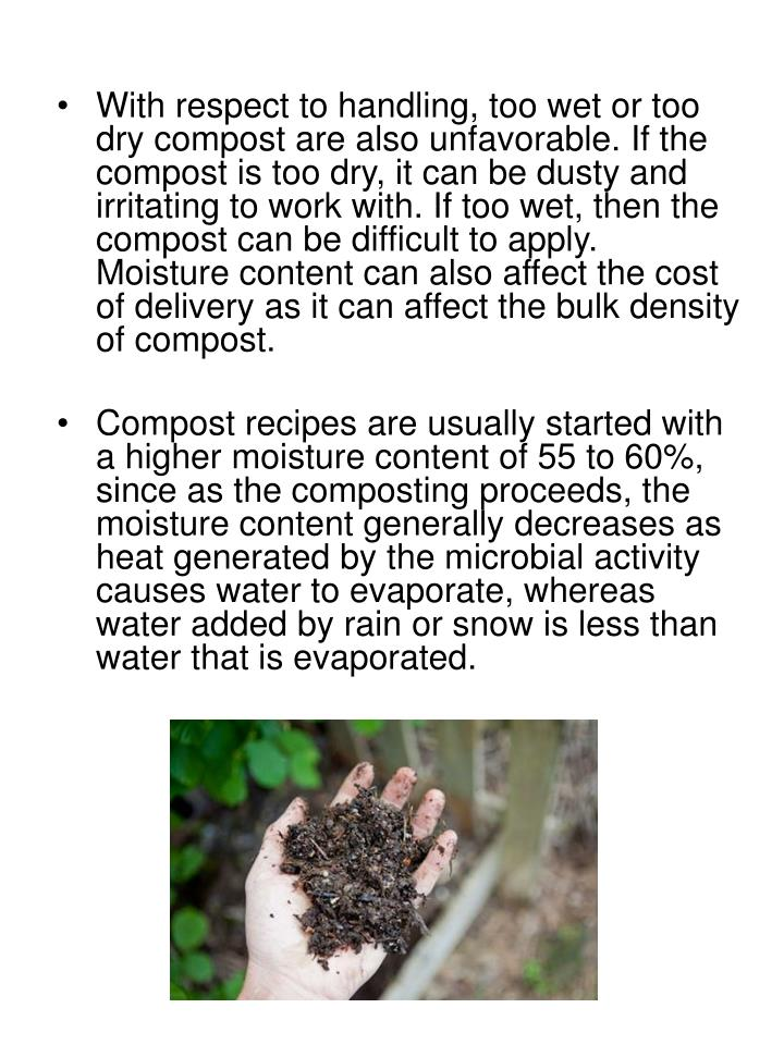 With respect to handling, too wet or too dry compost are also unfavorable. If the compost is too dry, it can be dusty and irritating to work with. If too wet, then the compost can be difficult to apply. Moisture content can also affect the cost of delivery as it can affect the bulk density of compost.