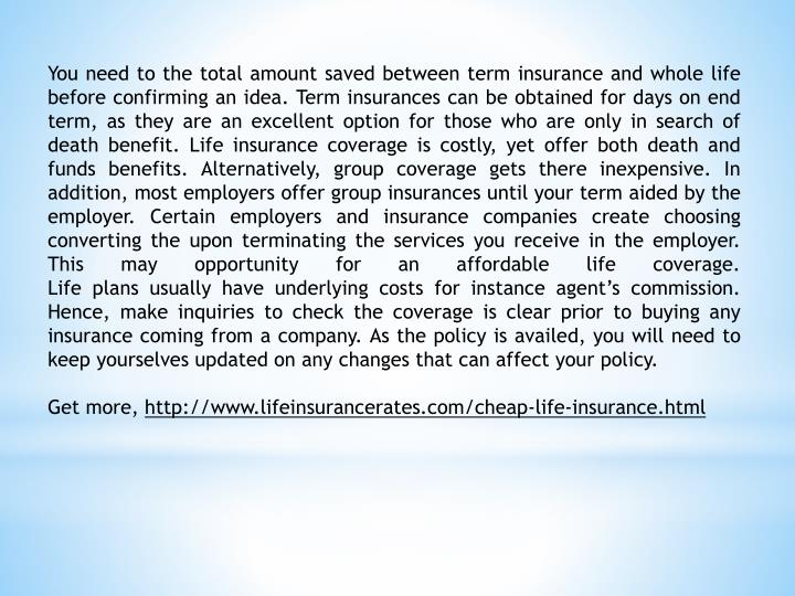 You need to the total amount saved between term insurance and whole life before confirming an idea. Term insurances can be obtained for days on end term, as they are an excellent option for those who are only in search of death benefit. Life insurance coverage is costly, yet offer both death and funds benefits. Alternatively, group coverage gets there inexpensive. In addition, most employers offer group insurances until your term aided by the employer. Certain employers and insurance companies create choosing converting the upon terminating the services you receive in the employer. This may opportunity for an affordable life coverage.