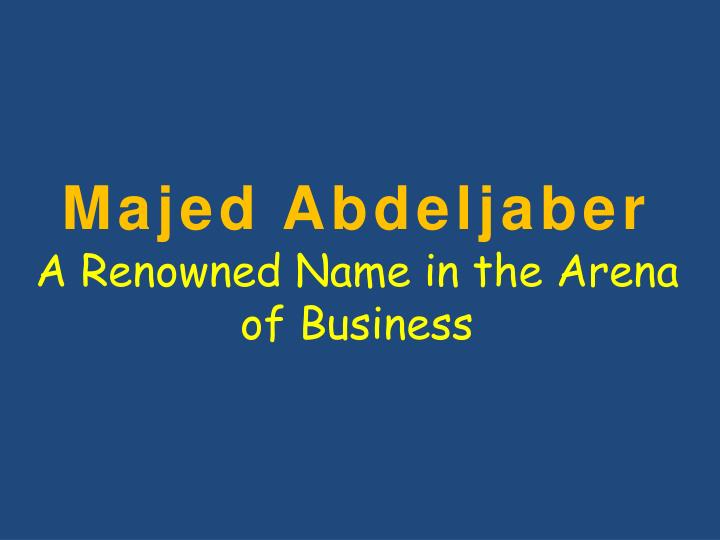 majed abdeljaber a renowned n ame in the arena of business n.