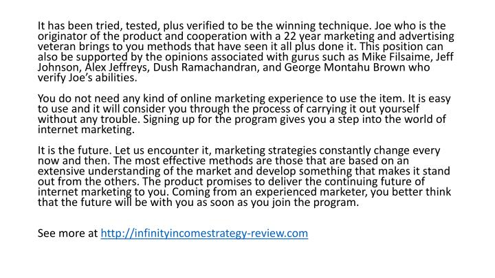 It has been tried, tested, plus verified to be the winning technique. Joe who is the originator of the product and cooperation with a 22 year marketing and advertising veteran brings to you methods that have seen it all plus done it. This position can also be supported by the opinions associated with gurus such as Mike