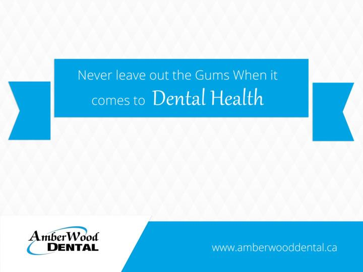 Never leave out the Gums When it comes to  Dental Health