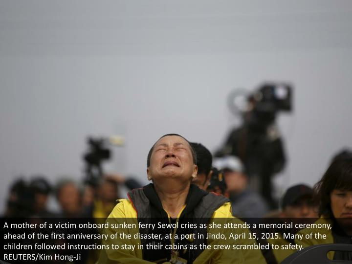A mother of a victim onboard sunken ferry Sewol cries as she attends a memorial ceremony, ahead of the first anniversary of the disaster, at a port in Jindo, April 15, 2015. Many of the children followed instructions to stay in their cabins as the crew scrambled to safety. REUTERS/Kim Hong-Ji