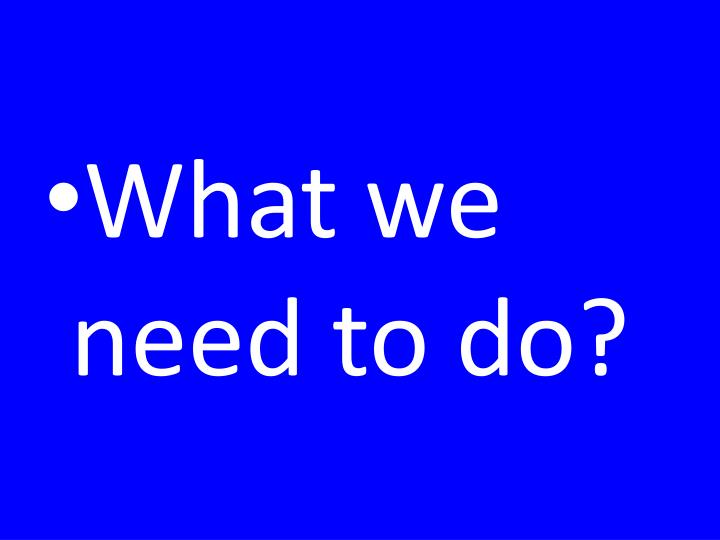 What we need to do?