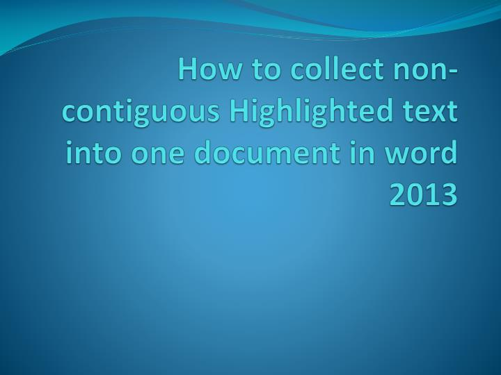 how to collect non contiguous highlighted text into one document in word 2013 n.