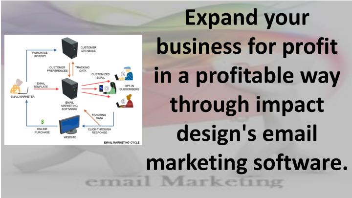 Expand your business for profit in a profitable way through impact design's email marketing software...