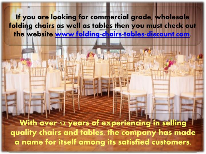 If you are looking for commercial grade, wholesale folding chairs as well as tables then you must ch...