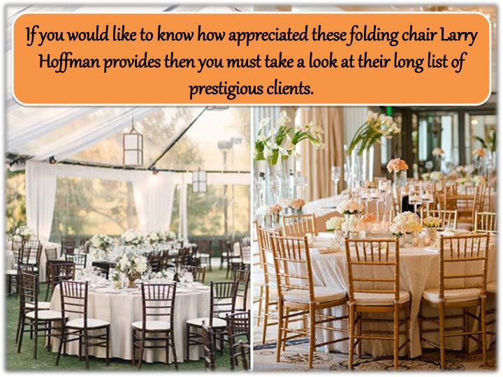 If you would like to know how appreciated these folding chair Larry Hoffman provides then you must take a look at their long list of prestigious clients.