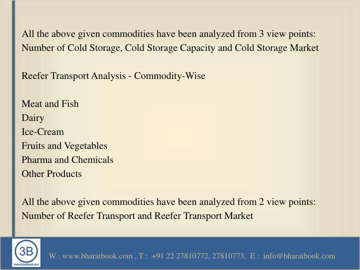 All the above given commodities have been analyzed from 3 view points: Number of Cold Storage, Cold Storage Capacity and Cold Storage Market