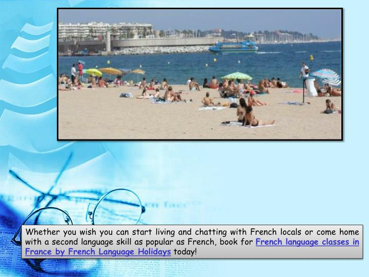 Whether you wish you can start living and chatting with French locals or come home with a second language skill as popular as French, book for