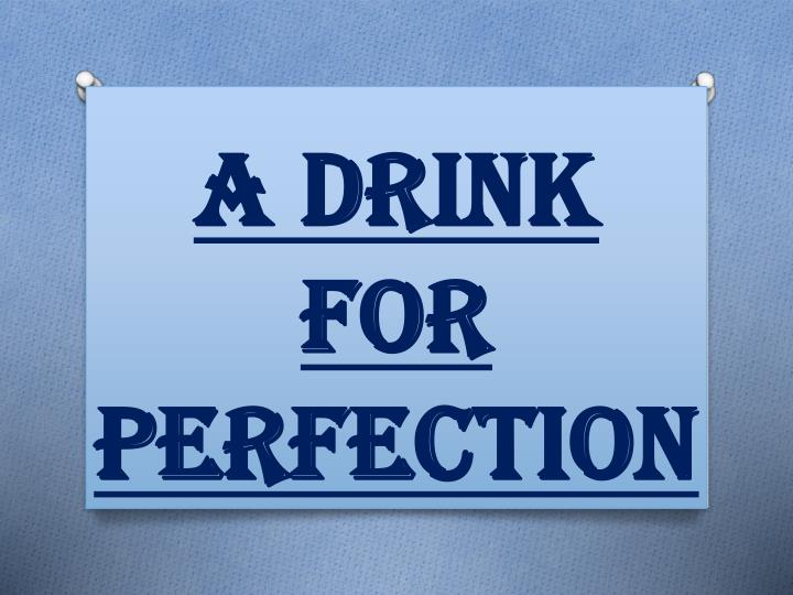 a drink for perfection n.