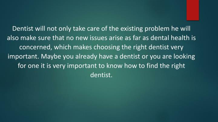 Dentist will not only take care of the existing problem he will also make sure that no new issues ar...