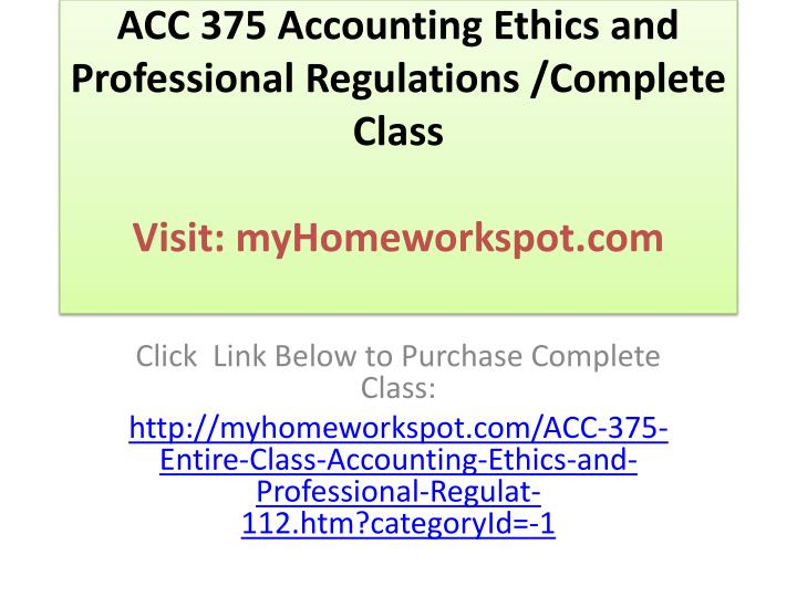 Acc 375 accounting ethics and professional regulations complete class visit myhomeworkspot com