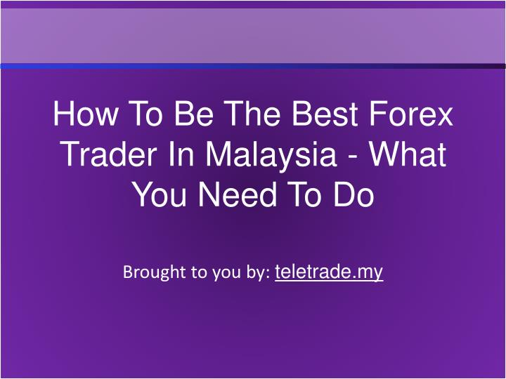 How To Be The Best Forex Trader In Malaysia - What You Need To Do