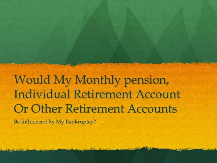 Would my monthly pension individual retirement account or other retirement accounts
