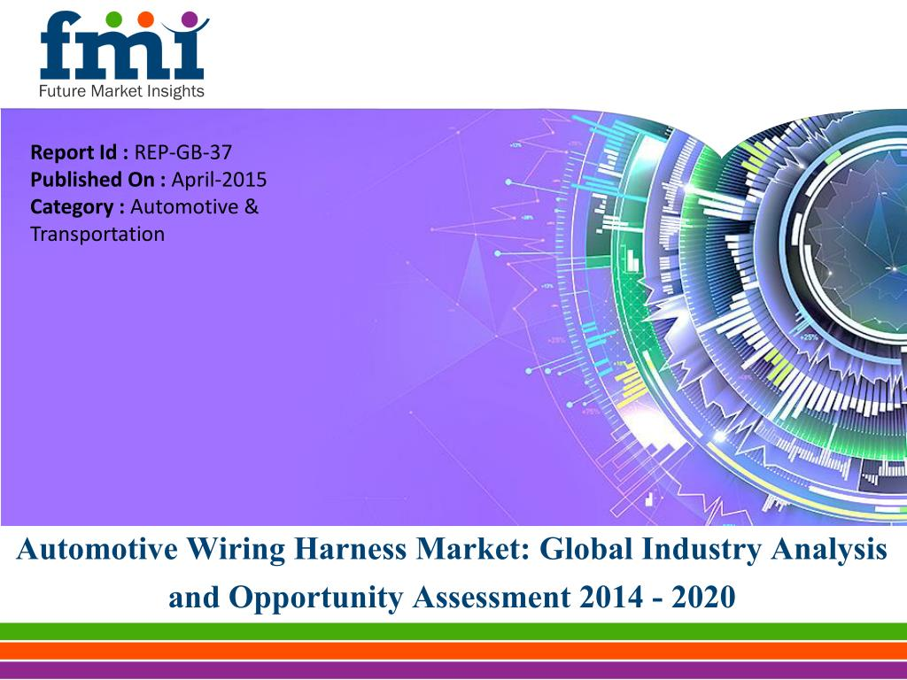 Automotive Wiring Harness Ppt Electrical Diagrams Model T Ford Global Market Analysis Report