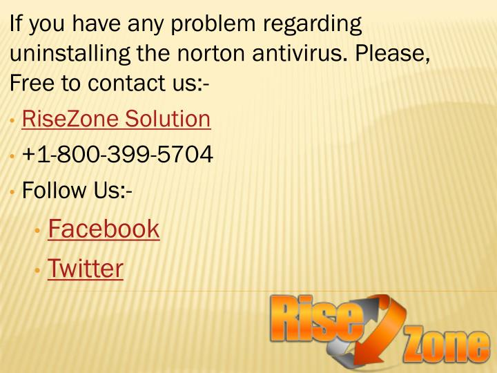 If you have any problem regarding uninstalling the norton antivirus. Please, Free to contact us:-