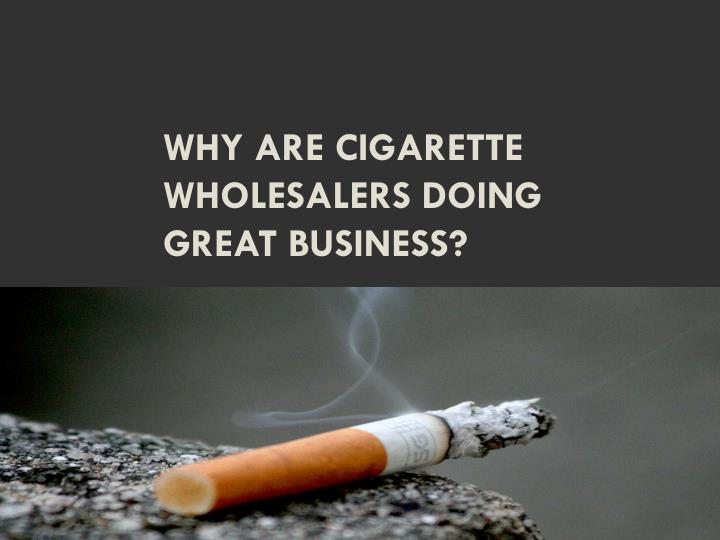 why are cigarette wholesalers doing great business n.