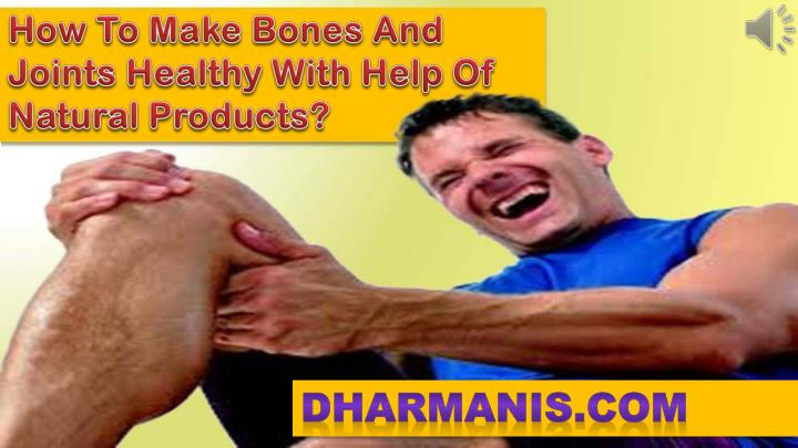 How To Make Bones And Joints Healthy With Help Of Natural Products?