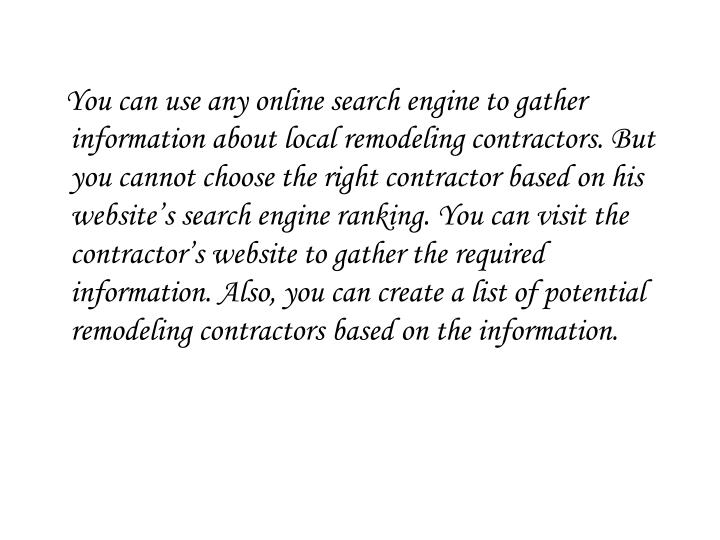 You can use any online search engine to gather information about local remodeling contractors. But you cannot choose the right contractor based on his website's search engine ranking. You can visit the contractor's website to gather the required information. Also, you can create a list of potential remodeling contractors based on the information.