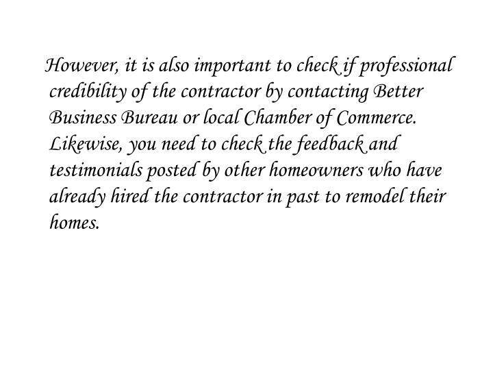 However, it is also important to check if professional credibility of the contractor by contacting Better Business Bureau or local Chamber of Commerce. Likewise, you need to check the feedback and testimonials posted by other homeowners who have already hired the contractor in past to remodel their homes.