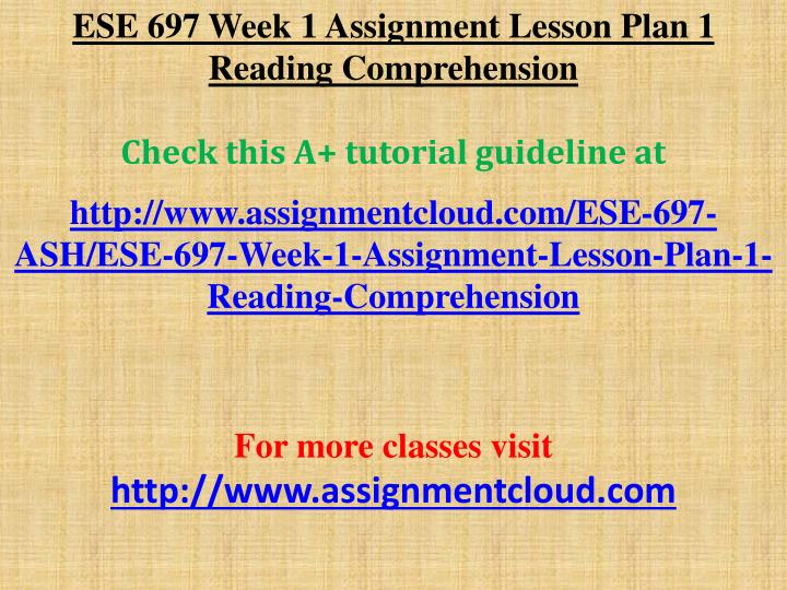 ese 697 week 1 assignment lesson Ese 697 week 1 dq 1 aligning instruction with common core state standards and the iep ese 697 week 1 dq 2 designing in mini-lesson in reading comprehension ese 697 week 1 assignment lesson plan #1 reading comprehension ese 697 week 2 dq 1 planning accommodations for instruction ese 697 week 2 dq 2 designing a mini-lesson.