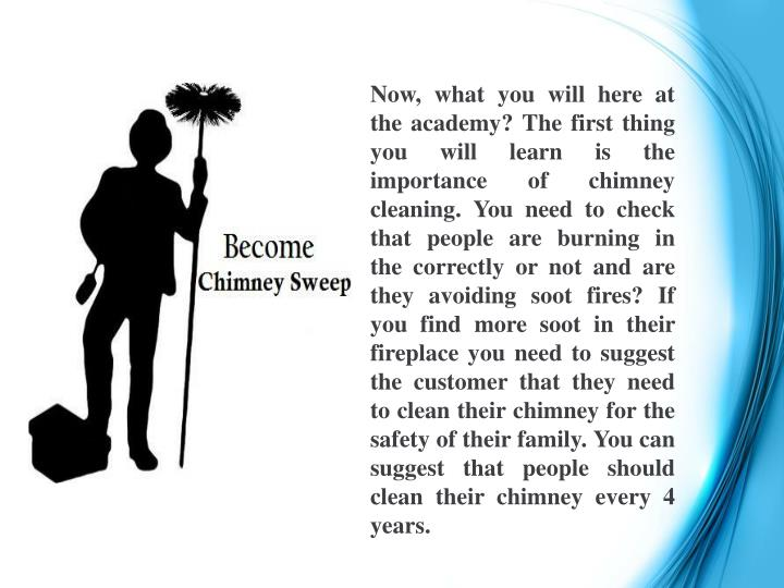 Now, what you will here at the academy? The first thing you will learn is the importance of chimney cleaning. You need to check that people are burning in the correctly or not and are they avoiding soot fires? If you find more soot in their fireplace you need to suggest the customer that they need to clean their chimney for the safety of their family. You can suggest that people should clean their chimney every 4 years.