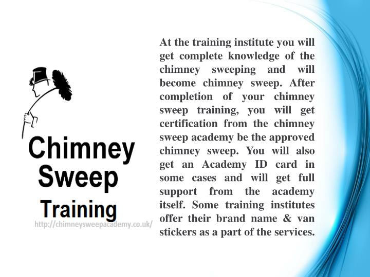 At the training institute you will get complete knowledge of the chimney sweeping and will become chimney sweep. After completion of your chimney sweep training, you will get certification from the chimney sweep academy be the approved chimney sweep. You will also get an Academy ID card in some cases and will get full support from the academy itself. Some training institutes offer their brand name & van stickers as a part of the services.