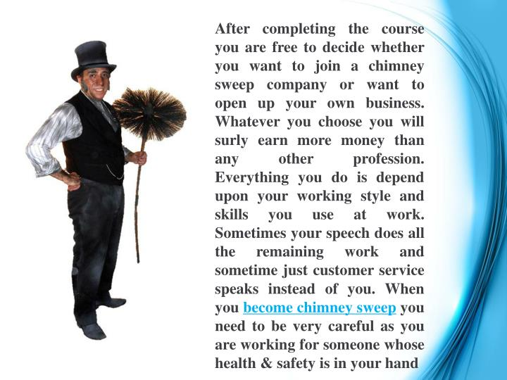 After completing the course you are free to decide whether you want to join a chimney sweep company or want to open up your own business. Whatever you choose you will surly earn more money than any other profession. Everything you do is depend upon your working style and skills you use at work. Sometimes your speech does all the remaining work and sometime just customer service speaks instead of you. When you