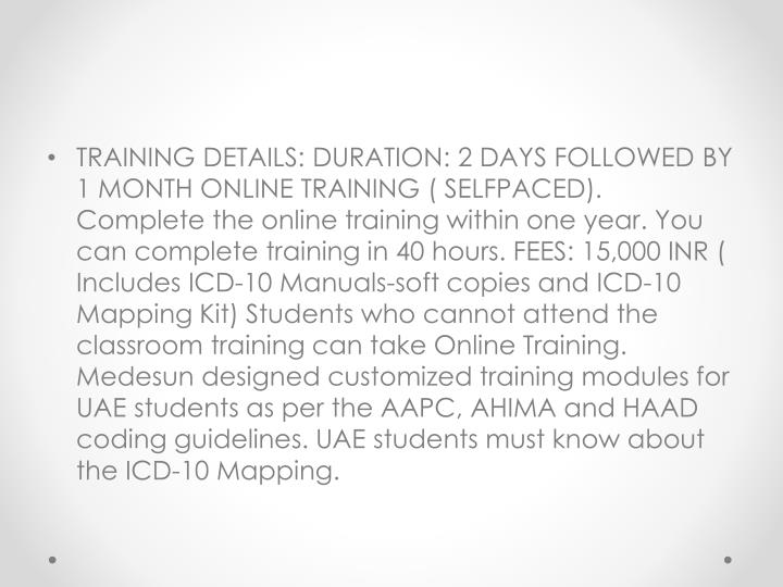 TRAINING DETAILS: DURATION: 2 DAYS FOLLOWED BY 1 MONTH ONLINE TRAINING ( SELFPACED). Complete the online training within one year. You can complete training in 40 hours. FEES: 15,000 INR ( Includes ICD-10 Manuals-soft copies and ICD-10 Mapping Kit) Students who cannot attend the classroom training can take Online Training. Medesun designed customized training modules for UAE students as per the AAPC, AHIMA and HAAD coding guidelines. UAE students must know about the ICD-10 Mapping.