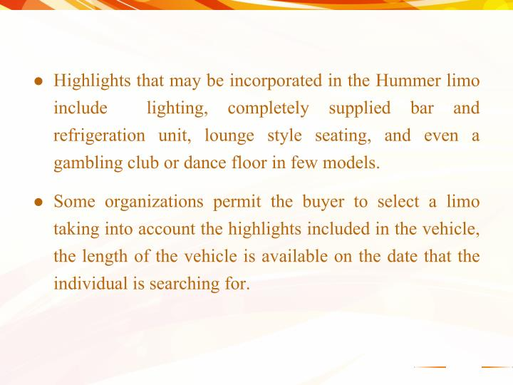 Highlights that may be incorporated in the Hummer limo include  lighting, completely supplied bar and refrigeration unit, lounge style seating, and even a gambling club or dance floor in few models.