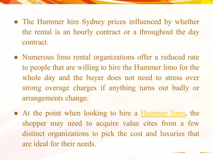 The Hummer hire Sydney prices influenced by whether the rental is an hourly contract or a throughout the day contract.