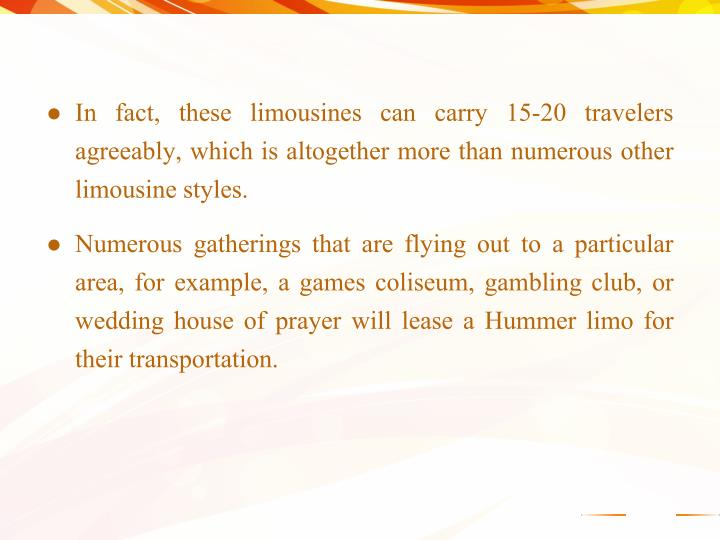 In fact, these limousines can carry 15-20 travelers agreeably, which is altogether more than numerous other limousine styles.