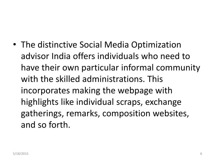 The distinctive Social Media Optimization advisor India offers individuals who need to have their own particular informal community with the skilled administrations. This incorporates making the webpage with highlights like individual scraps, exchange gatherings, remarks, composition websites, and so forth.