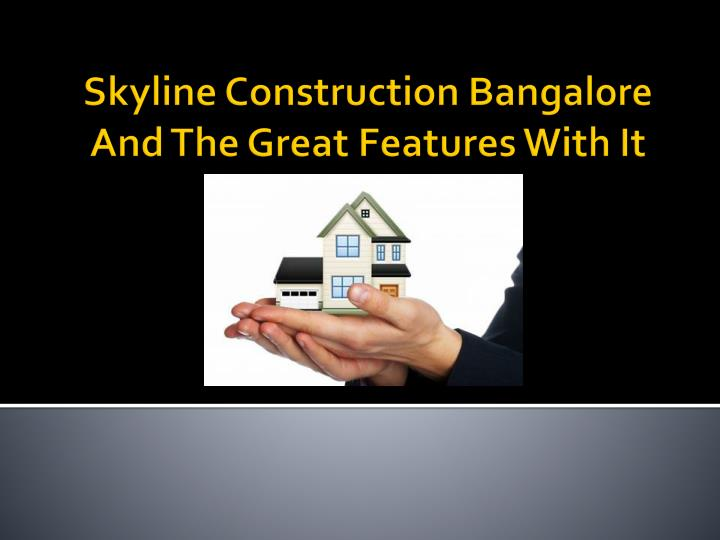 Skyline construction bangalore and the great features with it