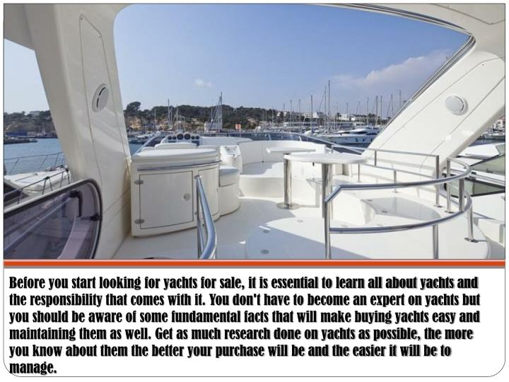 Before you start looking for yachts for sale, it is essential to learn all about yachts and the resp...