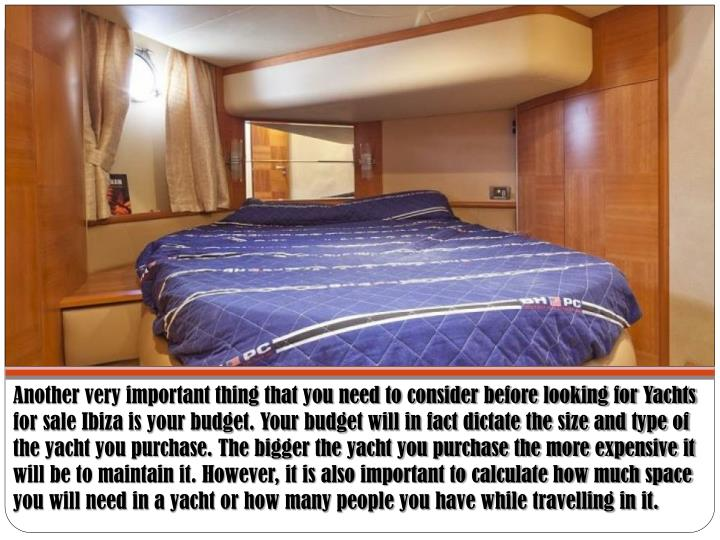 Another very important thing that you need to consider before looking for Yachts for sale Ibiza is your budget. Your budget will in fact dictate the size and type of the yacht you purchase. The bigger the yacht you purchase the more expensive it will be to maintain it. However, it is also important to calculate how much space you will need in a yacht or how many people you have while travelling in it.